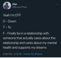 Dtf, Iphone, and Twitter: tiller  @BrysonTller  Yeah I'm DTF  D - Down  T- To  F Finally be in a relationship with  someone that actually cares about the  relationship and cares about my mental  health and supports my dreams  5:36 PM . 1/12/19 Twitter for iPhone I guess you could say I'm DTF via /r/wholesomememes http://bit.ly/2H9pcTw