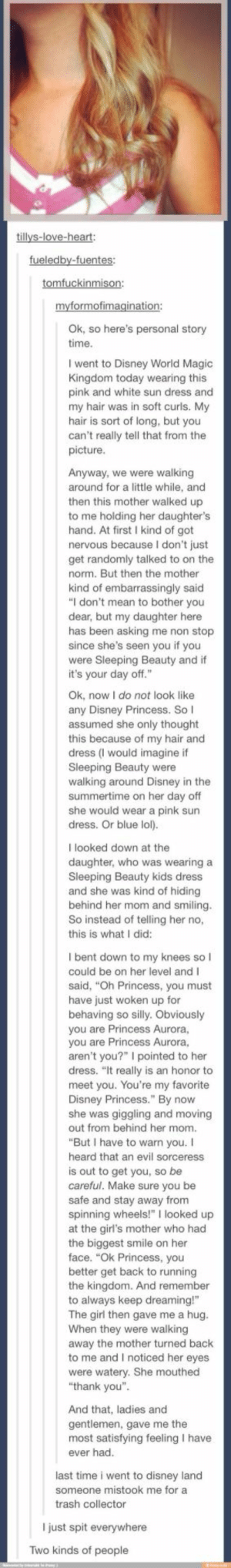 "Tumblr users go to Disneylandomg-humor.tumblr.com: tillys-love-heart:  fueledby-fuentes:  tomfuckinmison:  myformofimagination:  Ok, so here's personal story  time.  I went to Disney World Magic  Kingdom today wearing this  pink and white sun dress and  my hair was in soft curls. My  hair is sort of long, but you  can't really tell that from the  picture.  Anyway, we were walking  around for a little while, and  then this mother walked up  to me holding her daughter's  hand. At first I kind of got  nervous because I don't just  get randomly talked to on the  norm. But then the mother  kind of embarrassingly said  ""I don't mean to bother you  dear, but my daughter here  has been asking me non stop  since she's seen you if you  were Sleeping Beauty and if  it's your day off.""  Ok, now I do not look like  any Disney Princess. So I  assumed she only thought  this because of my hair and  dress (I would imagine if  Sleeping Beauty were  walking around Disney in the  summertime on her day off  she would wear a pink sun  dress. Or blue lol).  I looked down at the  daughter, who was wearing a  Sleeping Beauty kids dress  and she was kind of hiding  behind her mom and smiling.  So instead of telling her no,  this is what I did:  I bent down to my knees sol  could be on her level andI  said, ""Oh Princess, you must  have just woken up for  behaving so silly. Obviously  you are Princess Aurora,  you are Princess Aurora,  aren't you?"" I pointed to her  dress. ""It really is an honor to  meet you. You're my favorite  Disney Princess."" By now  she was giggling and moving  out from behind her mom.  ""But I have to warn you. I  heard that an evil sorceress  is out to get you, so be  careful. Make sure you be  safe and stay away from  spinning wheels!"" I looked up  at the girl's mother who had  the biggest smile on her  face. ""Ok Princess, you  better get back to running  the kingdom. And remember  to always keep dreaming!""  The girl then gave me a hug.  When they were walking  away the mother turned back  to me and I noticed her eyes  were watery. She mouthed  ""thank you"".  And that, ladies and  gentlemen, gave me the  most satisfying feeling I have  ever had.  last time i went to disney land  someone mistook me for a  trash collector  I just spit everywhere  Two kinds of people Tumblr users go to Disneylandomg-humor.tumblr.com"
