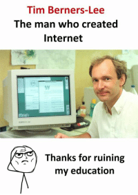 Internet, Who, and Education: Tim Berners-Lee  The man who created  Internet  Thanks for ruining  my education