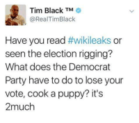 Doe, Memes, and Puppies: Tim Black TM  @RealTim Black  Have you read  #Wikileaks  or  seen the election rigging?  What does the Democrat  Party have to do to lose your  vote, cook a puppy? it's  2much What the heck do you need???? Arrest the jerk. Hillary is like a rabid dog running around trying to bite and everyone is trying to run away! An old lady runs out and hits the dog with a broom! $RJ$
