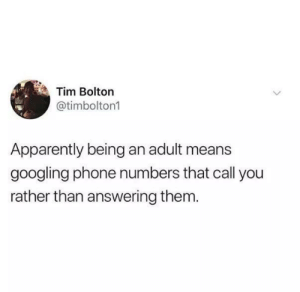 Sounds about right: Tim Bolton  @timbolton1  Apparently being an adult means  googling phone numbers that call you  rather than answering them. Sounds about right