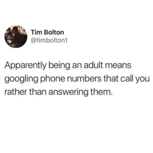 Apparently, Being an Adult, and Phone: Tim Bolton  @timbolton1  Apparently being an adult means  googling phone numbers that call you  rather than answering them The final truth of being an adult nowadays