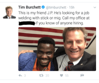 """Http, Office, and Welding: Tim Burchettatimburchett 15h  This is my friend J.P. He's looking for a job  welding with stick or mig. Call my office at  if you know of anyone hiring  IT  20 <p>Knox County, TN has a great mayor. via /r/wholesomememes <a href=""""http://ift.tt/2nRDDkI"""">http://ift.tt/2nRDDkI</a></p>"""
