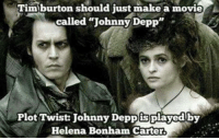 "call johnny: Tim burton should just make a movie  called ""Johnny Depp  Plot Twist Johnny Deppisplayed by  Helena Bonham Carter."