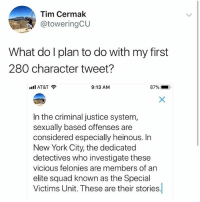 New York, Squad, and These Are Their Stories: Tim Cermak  @toweringCU  What do l plan to do with my first  280 character tweet?  all AT&T  9:13 AM  87%-.  In the criminal justice system,  sexually based offenses are  considered especially heinous. In  New York City, the dedicated  detectives who investigate these  vicious felonies are members of an  elite squad known as the Special  Victims Unit. These are their stories DUN DUN