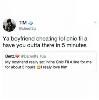 Chic-Fil-A 😂💯 https://t.co/OCD12wXcHp: TIM  @cheef2u  Ya boyfriend cheating lol chic fil a  have you outta there in 5 minutes  Benz.▼ @Damnlts Kia  My boyfriend really sat in the Chic Fil A line for me  for about 3 hours really love him Chic-Fil-A 😂💯 https://t.co/OCD12wXcHp