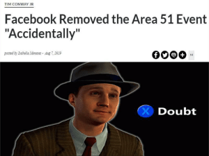 "Quite surprised i haven't seen many memes about this.: TIM CONWAY JR  Facebook Removed the Area 51 Event  ""Accidentally""  posted by Isabella Meneses Aug 7, 2019  +  14  Doubt Quite surprised i haven't seen many memes about this."