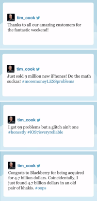 """<p><a href=""""http://www.youtube.com/watch?v=Q_77ECh8f74&amp;feature=c4-overview&amp;list=UU8-Th83bH_thdKZDJCrn88g"""" target=""""_blank"""">Apple CEO Tim Cook just got Twitter. Seems like a fun guy to follow, right?</a></p>: tim_cook  Thanks to all our amazing customers for  the fantastic weekend!   tim_cook  Just sold 9 million new iPhones! Do the math  suckazl #moremoneyLESSproblems   tim cook  I got 99 problems but a glitch ain't one  #honestly #iOS7isvery reliable   tim_cook  Congrats to Blackberry for being acquired  for 4.7 billion dollars. Coincidentally, I  just found 4.7 billion dollars in an old  pair of khakis. <p><a href=""""http://www.youtube.com/watch?v=Q_77ECh8f74&amp;feature=c4-overview&amp;list=UU8-Th83bH_thdKZDJCrn88g"""" target=""""_blank"""">Apple CEO Tim Cook just got Twitter. Seems like a fun guy to follow, right?</a></p>"""