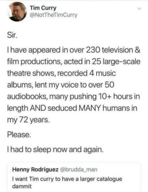 Well, how about that?: Tim Curry  @NotTheTimCurry  Sir.  Ihave appeared in over 230 television &  film productions, acted in 25 large-scale  theatre shows, recorded 4 music  albums, lent my voice to over 50  audiobooks, many pushing 10+ hours in  length AND seduced MANY humans in  my 72 years.  Please.  Ihad to sleep now and again.  Henny Rodriguez @brudda_man  I want Tim curry to have a larger catalogue  dammit Well, how about that?