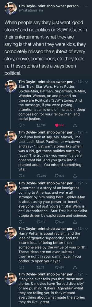 "America, Batman, and Harry Potter: Tim Doyle- print shop owner person.  NakatomiTim  When people say they just want 'good  stories' and no politics or 'SJW issues in  their entertainment-what they are  saying is that when they were kids, they  completely missed the subtext of every  story, movie, comic book, etc they took  in. These stories have always been  political   Tim Doyle- print shop owner per... 12h v  Star Trek, Star Wars, Harry Potter,  Spider-Man, Batman, Superman, X-Men,  Wonder Woman, on and on and orn  these are Political / 'SJW' stories. And  the message, if you were paying  attention at all is one of inclusion, deep  compassion for your fellow man, and  social justice  3  139  546  Tim Dovle-print shop owner per... 12h  So if you look at say, Ms. Marvel, The  Last Jedi, Black Panther, or whatever  and say- ""I just want stories like when  was a kid, get these politics outta my  face!"" The truth is- you weren't a very  observant kid. And you grew into a  stunted adult. You missed something  vital  4  t 246  876   Tim Doyle- print shop owner per... '12h v  Superman is a story of an immigrant  coming to America, and we're all  stronger by him being here. Spider-Man  is about using your power to benefit  everyone, not just yourself. Star Wars is  anti-authoritarian, Star Trek is a socialist  utopia driven by exploration and science  7  T,112  538  Tim Doyle- print shop owner per... .12h  Harry Potter is about racism, and the  idea of 'genetic superiority', and the  insane idea of being better than  someone else by the virtue of your birth  These ideas are not even subtext-  they're right in your damn face, if you  bother to open your eyes  2  1376  464  Tim Doyle- print shop owner per... 12h v  If anyone ever tells you that these new  stories & movies have 'forced diversity  or are pushing ""Liberal Agendas""-what  they are telling you is they missed  everything about what made the stories  they do like- great. yayfeminism: 👏🏻"