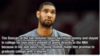 https://t.co/ooshY9Ibe1: Tim Duncan of the San Antonio Spurs sacrificed money and stayed  in college for four years instead of going directly to the NBA  because in her last days, his dying mother made him promise to  graduate college with a degree https://t.co/ooshY9Ibe1