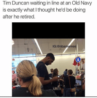 Lmao, Memes, and Old Navy: Tim Duncan waiting in line at an Old Navy  is exactly what I thought he'd be doing  after he retired.  IG:@nballmeme Lmao😂 @nbamemes