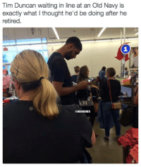 Nba, Old Navy, and Tim Duncan: Tim Duncan waiting in line at an Old Navy is  exactly what l thought he'd be doing after he  retired  @NBAMEMES What Tim Duncan's been up to.