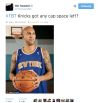TIM HOWARD JUST POSTED THIS ON HIS TWITTER. IN OTHER NEWS TIM HOWARD IS OFFICIALLY THE GREATEST MAN IN AMERICA  -Tommy  New York Knicks Memes: tim howard  Following  @Tim HowardGK  #TBT Knicks got any cap space left?  <h Reply ta Retweet Favorited  More  Jason Lock  RETWEETs FAVORITES TIM HOWARD JUST POSTED THIS ON HIS TWITTER. IN OTHER NEWS TIM HOWARD IS OFFICIALLY THE GREATEST MAN IN AMERICA  -Tommy  New York Knicks Memes