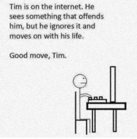 Internet, Life, and Memes: Tim is on the internet. He  sees something that offends  him, but he ignores it and  moves on with his life.  Good move, Tim.