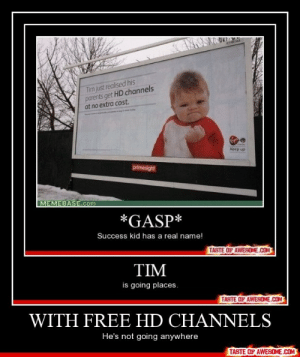 With free hd channelshttp://omg-humor.tumblr.com: Tim just realised his  parents get HD channels  at no extra cost.  elides  medies  Keep up  primesight  MEMEBASE.com  *GASP*  Success kid has a real name!  TASTE OF AWESOME.COM  TIM  is going places.  TASTE OF AWESOME.COM  WITH FREE HD CHANNELS  He's not going anywhere  TASTE OF AWESOME.COM With free hd channelshttp://omg-humor.tumblr.com