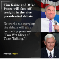 "Dank, Funny, and News: Tim Kaine and Mike  Pence will face off  tonight in the vice  presidential debate.  Networks not carrying  the debate will air a  Competing program  ""Two Wet Slices of  Toast Talking.""  FUNNY DIE  NEWS Tonight is going to be a true battle for TV ratings."