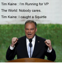 When you invite strangers to your party.: Tim Kaine I'm Running for VP  The World: Nobody cares  Tim Kaine: I caught a Squirtle When you invite strangers to your party.
