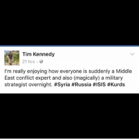 @timkennedymma with a truth bomb TAG YOUR FRIENDS ------------------------- 🚨Partners🚨 😂@the_typical_liberal 🎙@too_savage_for_democrats 📣@the.conservative.patriot Follow: @rightwingsavages Like us on Facebook: The Right-Wing Savages Follow my backup page @tomorrowsconservatives -------------------- conservative libertarian republican democrat gop liberals maga makeamericagreatagain trump liberal american donaldtrump presidenttrump american 3percent maga usa america draintheswamp patriots nationalism sorrynotsorry politics patriot patriotic ccw247 2a syria assad keyandpeele: Tim Kennedy  21 hrs.  I'm really enjoying how everyone is suddenly a Middle  East conflict expert and also (magically) a military  strategist overnight. @timkennedymma with a truth bomb TAG YOUR FRIENDS ------------------------- 🚨Partners🚨 😂@the_typical_liberal 🎙@too_savage_for_democrats 📣@the.conservative.patriot Follow: @rightwingsavages Like us on Facebook: The Right-Wing Savages Follow my backup page @tomorrowsconservatives -------------------- conservative libertarian republican democrat gop liberals maga makeamericagreatagain trump liberal american donaldtrump presidenttrump american 3percent maga usa america draintheswamp patriots nationalism sorrynotsorry politics patriot patriotic ccw247 2a syria assad keyandpeele