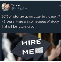 Future, Memes, and Jobs: Tim Kim  @timothy_skim  50% of jobs are going away in the next 7  8 years. Here are some areas of study  that will be future-proof  HIRE  ME According to a study out of Oxford University, In about 7 - 8 years, 50% of jobs are going away. Are you prepared? Go to self-made millionaire's page @timothyskim to learn more. Link is in his bio! areyouready beprepared knowledgeispower educateyourself timeisrunningout ⏳