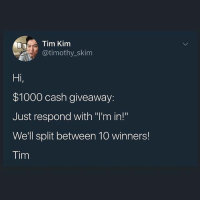 """Memes, Money, and Old: Tim Kim  @timothy _skim  Hi  $1000 cash giveaway:  Just respond with """"'m in!""""  We'll split between 10 winners!  Tim Vast majority of you wanted the $1000 split between 10 winners. Winners will be randomly picked by his 2yr old! Check out his page to participate in this! Not here! @timothyskim @timothyskim @timothyskim cash giveaway money 💰 💯 🔥"""