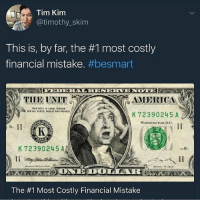 Advice, America, and Money: Tim Kim  @timothy_skim  This is, by far, the #1 most costly  financial mistake. #besmart  THE UNIT  AMERICA  TMIS BOTE IS LEGAL TENDER  FOR ALL DEATS PUBLIC AND PRIVATE  K 72390245 A  1l  WASHINGTON D.G  Ba  K 72390245 A  l1  The #1 Most Costly Financial Mistake Follow self-made millionaire @timothyskim and check out his lifestyle blog where he shares free money advice! Link is in his bio!