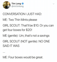 on the plus side, now you have four boxes of thin mints!!!!! (@mrtimlong on Twitter): Tim Long  @mrtimlong  CONVERSATIONI JUST HAD:  ME: Two Thin Mints please  GIRL SCOUT: That'll be $10.Or you can  get four boxes for $20!  ME (gentle): Um, that's not a savings  GIRL SCOUT (NOT gentle): NO ONE  SAID IT WAS  ME: Four boxes would be great on the plus side, now you have four boxes of thin mints!!!!! (@mrtimlong on Twitter)