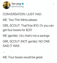 @mrtimlong: Tim Long  @mrtimlong  CONVERSATIONIJUST HAD:  ME: Two Thin Mints please  GIRL SCOUT: That'll be $10.Or you can  get four boxes for $20!  ME (gentle): Um, that's not a savings  GIRL SCOUT (NOT gentle): NO ONE  SAID IT WAS  ME: Four boxes would be great @mrtimlong