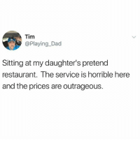 Dad, Memes, and Restaurant: Tim  @Playing_Dad  Sitting at my daughter's pretend  restaurant. The service is horrible here  and the prices are outrageous. My DMs been messed up since the update and for some reason everyone seems to be trying to talk to me in Russian