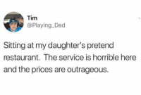 Dad, Funny, and Restaurant: Tim  @Playing_Dad  Sitting at my daughter's pretend  restaurant. The service is horrible here  and the prices are outrageous. Give her a shitty Yelp review... https://t.co/ek2mZXGIHp