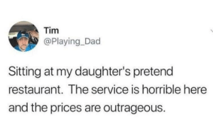 1 star: Tim  @Playing_Dad  Sitting at my daughter's pretend  restaurant. The service is horrible here  and the prices are outrageous. 1 star