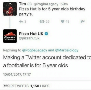 Birthday, Pizza, and Pizza Hut: Tim@PogbaLegacy 59m  Pizza Hut is for 5 year olds birthday  party's.  1726  43  Pizza Hut UK  @pizzahutuk  PizzaHut  RESTAURANTS  Replying to @PogbaLegacy and @Martialology  Making a Twitter account dedicated to  a footballer is for 5 year olds  10/04/2017, 17:17  729 RETWEETS 1,150 LIKES Pizza Hut delivering a little burn