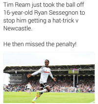 Memes, Harsh, and 🤖: Tim Ream just took the ball off  16-year-old Ryan Sessegnon to  stop him getting a hat-trick v  Newcastle  He then missed the penalty! Harsh.