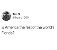 @pms has the best memes: Tim S  @beard1000  Is America the rest of the world's  Florida? @pms has the best memes