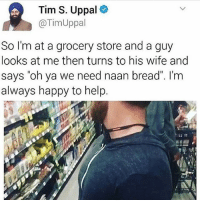 "Cookies, Food, and Goals: Tim S. Uppal  Tim Uppal  So I'm at a grocery store and a guy  looks at me then turns to his wife and  says ""oh ya we need naan bread"". I'm  always happy to help ~Adam same cancer goals food cake snow netflix relatable bleach kys kms suicide youtube 2017 😂 winter March cookies hashtag valentines valentinesday verifykawii f4f follow dab thicc ThankYouCoke"