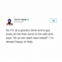 """HAHAHAHAHAH: Tim S. Uppal  TimUppal  So I'm at a grocery store and a guy  looks at me then turns to his wife and  says """"oh ya we need naan bread"""". I'm  always happy to help HAHAHAHAHAH"""