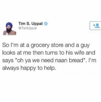 "Never gets old hoodcomedy: Tim S. Uppal  @TimUppal  So I'm at a grocery store and a guy  looks at me then turns to his wife and  says ""oh ya we need naan bread"". I'nm  always happy to help. Never gets old hoodcomedy"