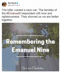 Church, Love, and Memes: Tim Scott  Senator TimScott  The killer wanted a race war. The families of  the #Emanuel9 responded with love and  righteousness. They showed us we are better  together.  Remembering the  Emanuel Nine  Clue are Charleston Earlier this morning, Sen. Tim Scott commemorated the Emanuel9 on the second anniversary of the horrifying attack on the Emanuel AME Church.