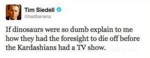The man has a point: Tim Siedell  @badbanana  If dinosaurs were so dumb explain to me  how they had the foresight to die off before  the Kardashians had a TV show The man has a point