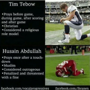 A Religious: Tim Tebow  • Prays before game,  during game, after scoring  and after game  • Christian  •Considered a religious  role model  Husain Abdullah  • Prays once after a touch-  down  • Muslim  •Considered outrageous  • Penalized and threatened  with a fine  facebook.com/lbranen  facebook.com/vocalprogressives