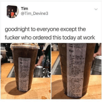 Bitch, Drinking, and Memes: Tim  @Tim_Devine3  goodnight to everyone except the  fucker who ordered this today at work  Ites:1 of 1  Iters in order:  yar  2 s Frap Rst Cof  Care Sauce  3 puros Toffee Nut Sy  hite Hocha  Caranol Syrup  Rasoberry Sy  pump Vanila  Coconut M11K  Extra Ico  Frapp Chipa  Doble BTende  Hochs Dri221e  Orizzle  to as shot when i started drinking coffee my order was a large soy mocha with 2 sugars and i hate myself for it gRoss now i just get a latte and not be a little bitch