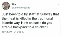 """Dank, Meme, and Subway: Tim  @timothywookey  Just been told by staff at Subway that  the meat is killed in the traditional  Islamic way. How on earth do you  strap a backpack to a chicken?  10:42 AM 04 Dec 17 <p>🅱 via /r/dank_meme <a href=""""http://ift.tt/2qU7k73"""">http://ift.tt/2qU7k73</a></p>"""