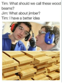 "Memes, Http, and Idea: Tim: What should we call these wood  beams?  Jim: What about jimber?  Tim: I have a better idea <p>Timberrrr via /r/memes <a href=""http://ift.tt/2DvE37Q"">http://ift.tt/2DvE37Q</a></p>"