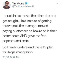 Memes, Soda, and Free: Tim Young <  @TimRunsHisMouth  I snuck into a movie the other day and  got caugh... but instead of getting  thrown out, the manager moved  paying customers so l could sit in their  better seats AND gave me free  popcorn and soda.  So I finally understand the left's plan  for illegal immigration.  7/1/18, 9:57 AM @ragingamericans