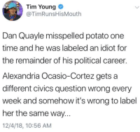~ Ginger  Rowdy Conservatives: Tim Young  @TimRunsHisMouth  Dan Quayle misspelled potato one  time and he was labeled an idiot for  the remainder of his political career.  Alexandria Ocasio-Cortez gets a  different civics question wrong every  week and somehow it's wrong to label  her the same way...  12/4/18, 10:56 AM ~ Ginger  Rowdy Conservatives