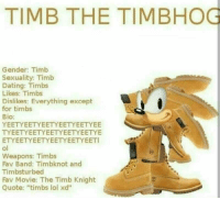 "timbs: TIMB THE TIMBHOG  Gender: Timb  Sexuality: Timb  Dating: Timbs  Likes: Timbs  Dislikes: Everything except  for timbs  Bio:  YEETYEETYEETYEETYEETYEE  TYEETYEETYEETYEETYEETYE  ETYEETYEETYEETYEETYEET  Weapons: Timbs  Fav Band: Timbknot and  Timbsturbed  Fav Movie: The Timb Knight  Quote: ""timbs lol xd"""