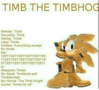 "Memes, Band, and 🤖: TIMB THE TIMBHOG  Gender: Timb  Sexuality: Timb  Dating: Timbs  Likes: Timbs  Dislikes: Everything except  for timbs  Bio:  YEETYEETYEETYEETYEETYEE  TYEETYEETYEETYEETYEETYE  ETYEETYEETYEETYEETYEETI  Weapons: Timbs  Fav Band: Timbknot and  Timbsturbed  Fav Movie: The Timb Knight  Quote: ""timbs lol xd''"