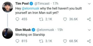 Hes working on it: @Timcast 17h  Hey@elonmusk why the hell haven't you built  yourself an Iron Man suit yet?  Tim Pool  36.6K  455  2 2.1K  @elonmusk 15h  Elon Musk  Working on Starship  815  t 3.1K  68.5K Hes working on it