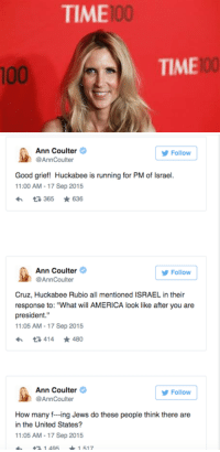 "America, Anaconda, and Apparently: TIME  100  100  TIME  100   Ann Coulter  @AnnCoulter  Follow  Good grief! Huckabee is running for PM of Israel  1:00 AM-17 Sep 2015  t3365 ★636  Follow  @AnnCoulter  Cruz, Huckabee Rubio all mentioned ISRAEL in their  response to: ""What will AMERICA look like after you are  president.""  1:05 AM-17 Sep 2015  다414  ★480  Ann Coulter  @AnnCoulter  Follow  How many f-ing Jews do these people think there are  in the United States?  1:05 AM-17 Sep 2015  4 1 4951517 <p><a href=""http://jewishpolitics.tumblr.com/post/129313615873/girlactionfigure-ann-coulter-tweets-gop"" class=""tumblr_blog"">jewishpolitics</a>:</p>  <blockquote><p><a class=""tumblr_blog"" href=""http://girlactionfigure.tumblr.com/post/129278034545"">girlactionfigure</a>:</p> <blockquote> <h2>Ann Coulter Tweets: GOP Candidates Pandering to 'f—ing Jews'</h2> <p>Conservative pundit triggers firestorm of criticism after ranting over Republican candidates' vocal support of Israel.<br/>Conservative commentator Ann Coulter has come under fire after posting a series of offensive tweets deemed by many to be anti-Semitic.<br/>Coulter was reacting to Wednesday night's Republican debate at California's Ronald Reagan Library, during which she was apparently angered over candidates' outspoken support for the State of Israel.<br/>She was particularly incensed by the answers given by GOP candidates Ted Cruz, Mike Huckabee, Marco Rubio and Chris Christie, for mentioning Israel when asked ""What will AMERICA [emphasis hers] look like after you are president.""<br/>""How many f—ing Jews do these people think there are in the United States?"" Coulter then asked, before musing that perhaps the candidates were trying ""to suck up to the Evangelicals.""<br/>Coulter, who is a high-profile supporter of candidate Donald Trump, also sarcastically suggested Huckabee was ""running for PM of Israel.""<br/>The tweets set off a firestorm of criticism, with countless people branding her anti-Semitic, while others alternately defended her and hurled rather more direct anti-Semitic abuse at her critics.<br/>Some supporters began the hashtag IStandWithAnn, which is currently trending on Twitter, with large numbers of primarily anti-Semitic comments by a variety of neo-Nazis and White Supremacists.<br/>Coulter later sought to defend herself by saying she likes ""the Jews,"" but refused to take back her earlier tweets.<br/>It is not the first time Coulter has come under fire for offensive comments about Jews.<br/>In a 2007 interview on CNBC, she told host Donny Deutsch, who is Jewish, that she wanted everyone in the US to become Christian, and that Jews needed to accept Christianity to be ""perfected.""<br/>When asked sarcastically if she meant Jews ""should just throw Judaism away and we should all be Christians then?"" Coulter responded ""Yeah… we just want Jews to be perfected, as they say.""<br/>source: israelnationalnews</p> <p><br/><a href=""https://www.facebook.com/Documenting.Anti.Semitism?fref=photo"">Documenting Anti-Semitism </a></p> </blockquote>  <p>Lost all respect for her.</p></blockquote>  <p>I had very little to begin with. She and her BFF Donald Trump can go jump off a cliff.</p>"