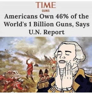 Guns, Memes, and Time: TIME  Americans Own 46% of the  World's 1 Billion Guns, Says  U.N. Report  GUNS  arationatureb